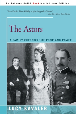 The Astors: A Family Chronicle of Pomp and Power - Kavaler, Lucy