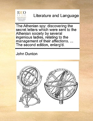 The Athenian Spy: Discovering the Secret Letters Which Were Sent to the Athenian Society by Several Ingenious Ladies, Relating to the Management of Their Affections. ... the Second Edition, Enlarg'd. - Dunton, John