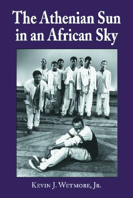 The Athenian Sun in an African Sky: Modern African Adaptations of Classical Greek Tragedy - Wetmore, Kevin J, Jr.