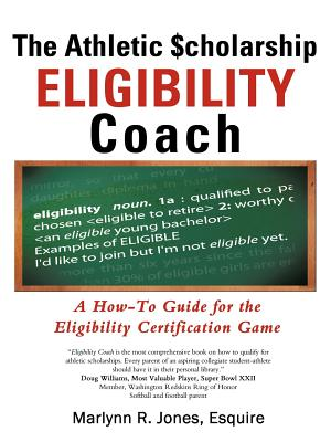 The Athletic $Cholarship Eligibility Coach: A How-To Guide for the Eligibility Certification Game - Jones Esquire, Marlynn R (Editor)