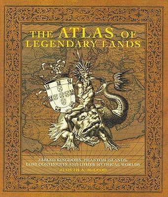 The Atlas of Legendary Lands: Fabled Kingdoms, Phantom Islands and Other Mythical Worlds - McLeod, Judyth A