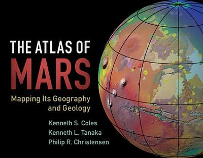 The Atlas of Mars: Mapping its Geography and Geology - Coles, Kenneth S., and Tanaka, Kenneth L., and Christensen, Philip R.