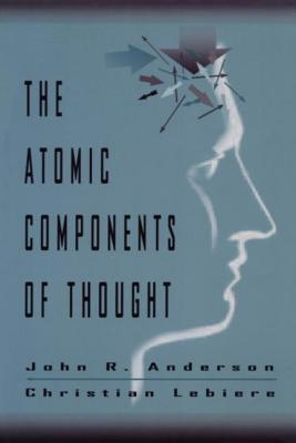 The Atomic Components of Thought - Anderson, John R, and Lebiere, Christian J