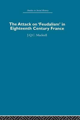 The Attack on Feudalism in Eighteenth-Century France - Mackrell, J.Q.C.