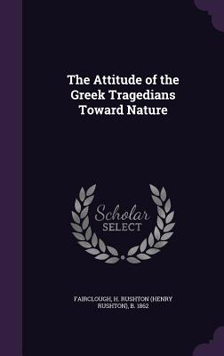 The Attitude of the Greek Tragedians Toward Nature - Fairclough, H Rushton (Henry Rushton) (Creator)