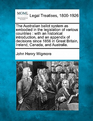 The Australian Ballot System as Embodied in the Legislation of Various Countries: With an Historical Introduction, and an Appendix of Decisions Since 1856 in Great Britain, Ireland, Canada, and Australia. - Wigmore, John Henry