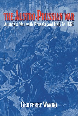 The Austro-Prussian War: Austria's War with Prussia and Italy in 1866 - Wawro, Geoffrey