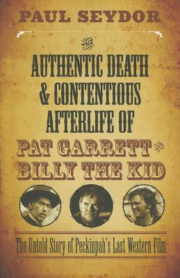 The Authentic Death and Contentious Afterlife of Pat Garrett and Billy the Kid: The Untold Story of Peckinpah's Last Western Film - Seydor, Paul