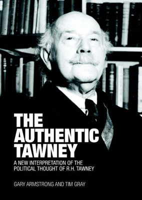 The Authentic Tawney: A New Interpretation of the Political Thought of R.H. Tawney - Armstrong, Gary, and Gray, Tim