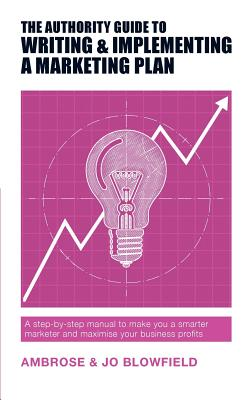 The Authority Guide to Writing & Implementing a Marketing Plan: A step-by-step manual to make you a smarter marketer and maximise your business profits - Blowfield, Ambrose, and Blowfield, Jo