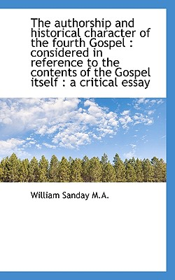 The Authorship and Historical Character of the Fourth Gospel: Considered in Reference to the Conten - Sanday, William