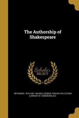 The Authorship of Shakespeare - Holmes, Nathaniel 1815-1901, and George Fabyan Collection (Library of Con (Creator)