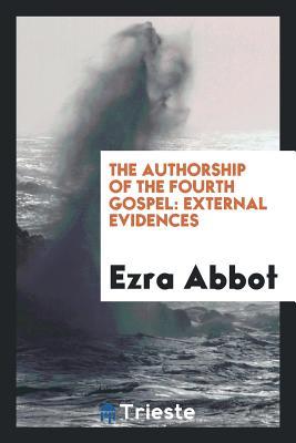 The Authorship of the Fourth Gospel: External Evidences - Abbot, Ezra