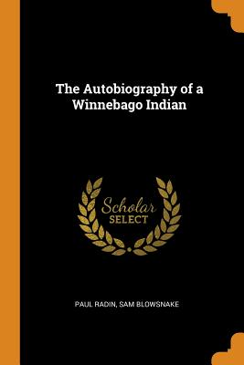 The Autobiography of a Winnebago Indian - Radin, Paul, and Blowsnake, Sam