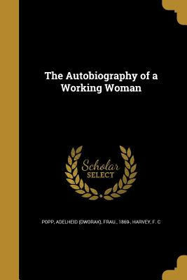The Autobiography of a Working Woman - Popp, Adelheid (Dworak) Frau (Creator), and Harvey, F C (Creator)
