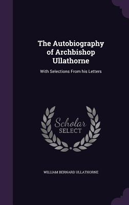 The Autobiography of Archbishop Ullathorne: With Selections from His Letters - Ullathorne, William Bernard