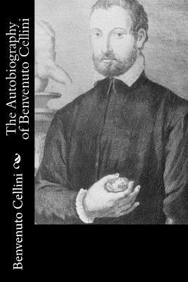 The Autobiography of Benvenuto Cellini - Cellini, Benvenuto, and Symonds, John Addington (Translated by)