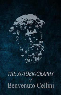 The Autobiography of Benvenuto Cellini - Cellini, Benvenuto, and De Fabris, B K (Editor), and Symonds, John Addington (Translated by)