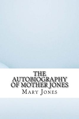 The Autobiography of Mother Jones - Jones, Mary Harris