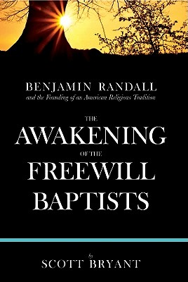 The Awakening of the Freewill Baptists: Benjamin Randall and the Founding of an American Religious Tradition - Bryant, Scott
