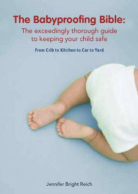 The Babyproofing Bible: The Exceedingly Thorough Guide to Keeping Your Child Safe from Crib to Kitchen to Car to Yard - Bright Reich, Jennifer