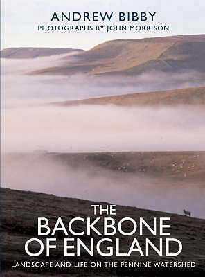 The Backbone of England: Landscape and Life on the Pennine Watershed - Bibby, Andrew, and Morrison, John (Photographer)