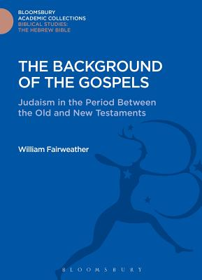 The Background of the Gospels: Judaism in the Period between the Old and New Testaments - Fairweather, William