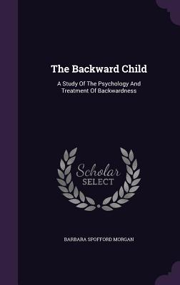 The Backward Child: A Study of the Psychology and Treatment of Backwardness - Morgan, Barbara Spofford