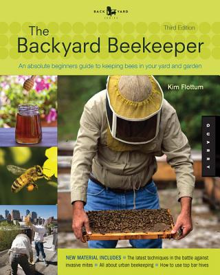 The Backyard Beekeeper - Revised and Updated: An Absolute Beginner's Guide to Keeping Bees in Your Yard and Garden - Flottum, Kim