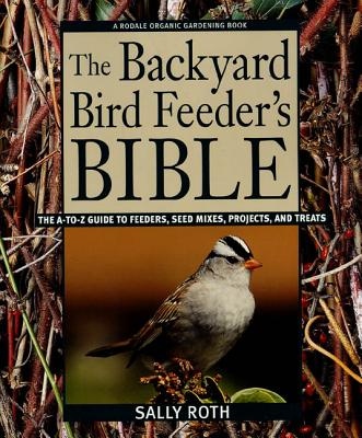 The Backyard Bird Feeder's Bible: The A-To-Z Guide to Feeders, Seed Mixes, Projects, and Treats - Roth, Sally