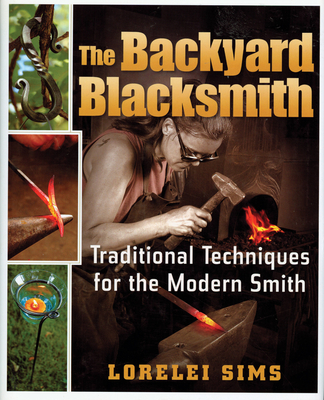 The Backyard Blacksmith: Traditional Techniques for the Modern Smith - Sims, Lorelei
