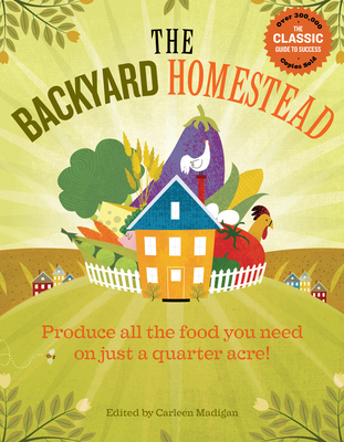 The Backyard Homestead: Produce All the Food You Need on Just a Quarter Acre! - Madigan, Carleen (Editor)