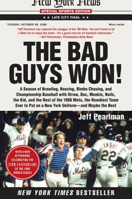 The Bad Guys Won: A Season of Brawling, Boozing, Bimbo Chasing, and Championship Baseball with Straw, Doc, Mookie, Nails, the Kid, and the Rest of the 1986 Mets, the Rowdiest Team Ever to Put on a New York Uniform--And Maybe the Best - Pearlman, Jeff