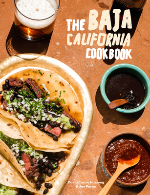 The Baja California Cookbook: Exploring the Good Life in Mexico - Castro Hussong, David, and Porter, Jay