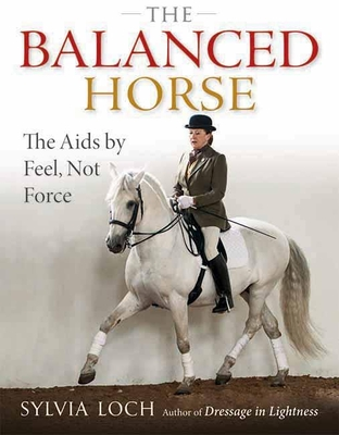 The Balanced Horse: The AIDS by Feel, Not Force - Loch, Sylvia