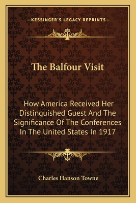 The Balfour Visit: How America Received Her Distinguished Guest and the Significance of the Conferences in the United States in 1917 - Towne, Charles Hanson (Editor)