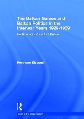 The Balkan Games and Balkan Politics in the Interwar Years 1929 - 1939: Politicians in Pursuit of Peace - Kissoudi, Penelope