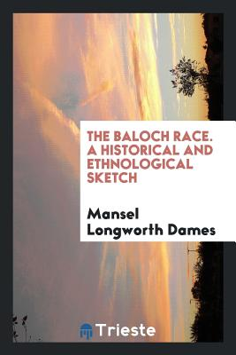 The Baloch Race. a Historical and Ethnological Sketch - Dames, Mansel Longworth