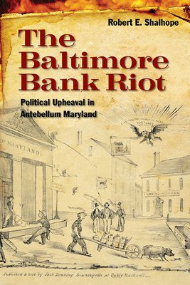 The Baltimore Bank Riot: Political Upheaval in Antebellum Maryland - Shalhope, Robert E, Professor