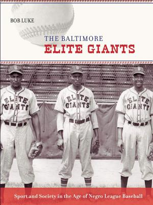 The Baltimore Elite Giants: Sport and Society in the Age of Negro League Baseball - Luke, Bob