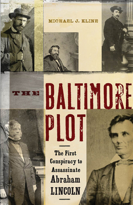 The Baltimore Plot: The First Conspiracy to Assassinate Abraham Lincoln - Kline, Michael J