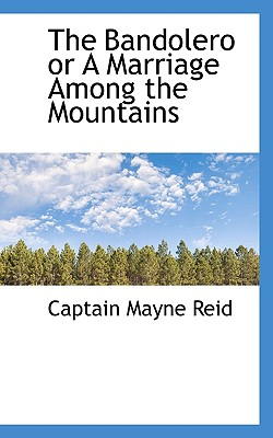 The Bandolero or a Marriage Among the Mountains - Reid, Captain Mayne