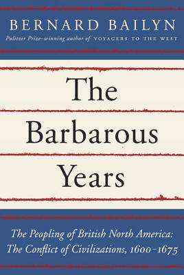 The Barbarous Years: The Conflict of Civilizations, 1600-1675 - Bailyn, Bernard