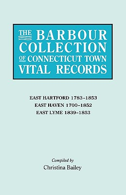 The Barbour Collection of Connecticut Town Vital Records. Volume 10: East Hartford 1783-1853, East Haven 1700-1852, East Lyme 1839-1853 - White, Lorraine Cook (Editor), and Bailey, Christina (Compiled by)