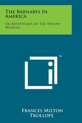 The Barnabys in America: Or Adventures of the Widow Wedded - Trollope, Frances Milton