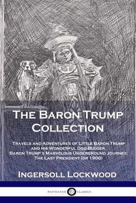 The Baron Trump Collection: Travels and Adventures of Little Baron Trump and his Wonderful Dog Bulger, Baron Trump's Marvelous Underground Journey, The Last President (or 1900) - Ingersoll, Lockwood