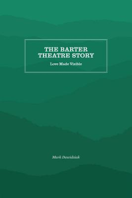 The Barter Theatre Story: Love Made Visible - Dawidziak, Mark