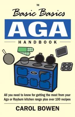The Basic Basics AGA Handbook: All You Need to Know for Getting the Most from Your Aga or Rayburn Kitchen Range Plus Over 100 Recipes - Bowen, Carol