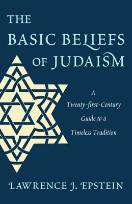 The Basic Beliefs of Judaism: A Twenty-First-Century Guide to a Timeless Tradition - Epstein, Lawrence J