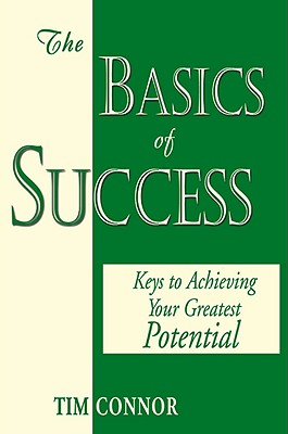 The Basics of Success: Keys to Achieving Your Greatest Potential - Connor, Tim